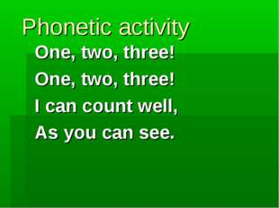 Phonetic activity One, two, three! One, two, three! I can count well, As you
