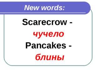 New words: Scarecrow - чучело Pancakes - блины