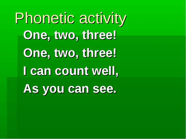 Phonetic activity One, two, three! One, two, three! I can count well, As you...