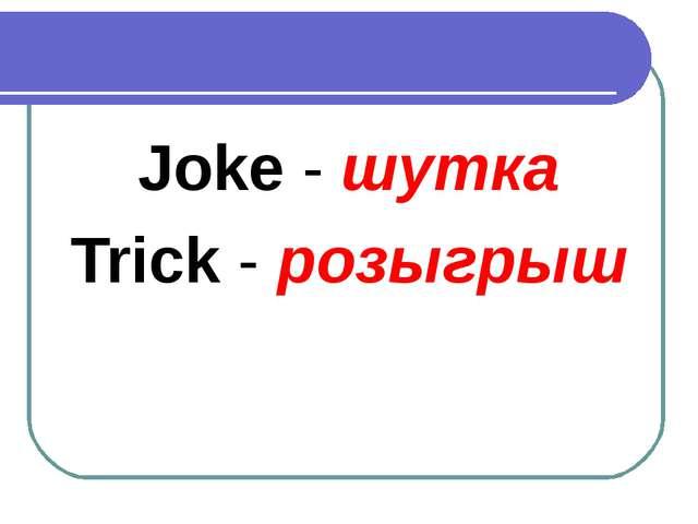 Joke - шутка Trick - розыгрыш