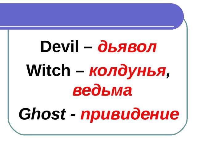 Devil – дьявол Witch – колдунья, ведьма Ghost - привидение