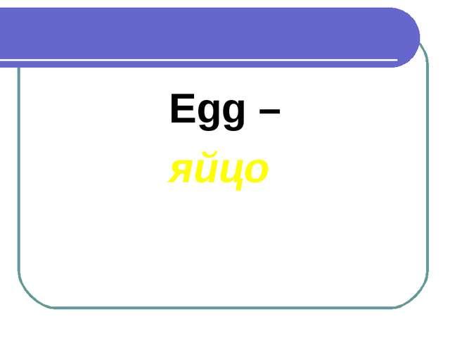 Egg – яйцо