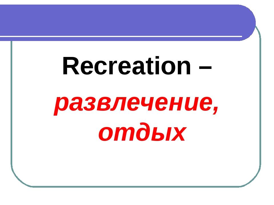 Recreation – развлечение, отдых