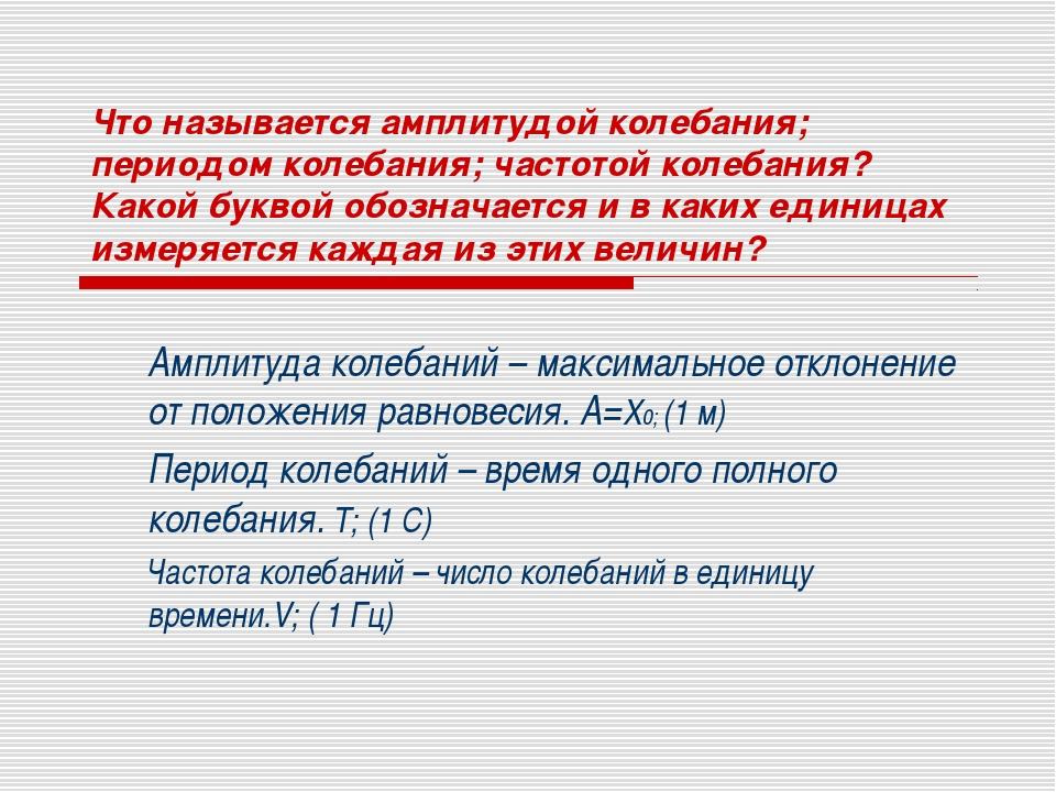 Что называется амплитудой колебания; периодом колебания; частотой колебания?...