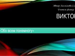 ВИКТОРИНА «Обо всем понемногу» Автор: Халлимова С.С. Учитель физики