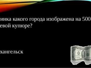 Картинка какого города изображена на 500 рублевой купюре? Архангельск