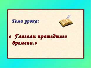 Тема урока: « Глаголы прошедшего времени.»