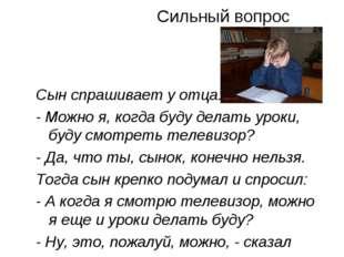 Сильный вопрос Сын спрашивает у отца: - Можно я, когда буду делать уроки, буд