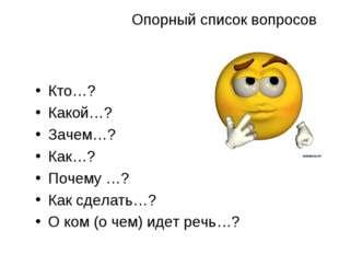 Опорный список вопросов Кто…? Какой…? Зачем…? Как…? Почему …? Как сделать…? О
