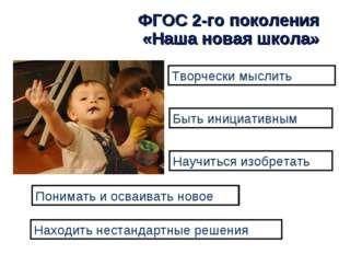 ФГОС 2-го поколения «Наша новая школа» Творчески мыслить Быть инициативным На