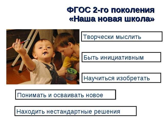 ФГОС 2-го поколения «Наша новая школа» Творчески мыслить Быть инициативным На...