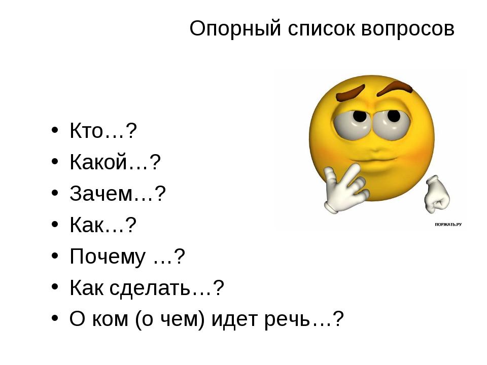Опорный список вопросов Кто…? Какой…? Зачем…? Как…? Почему …? Как сделать…? О...