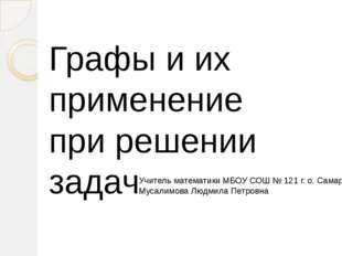 Графы и их применение при решении задач Учитель математики МБОУ СОШ № 121 г.