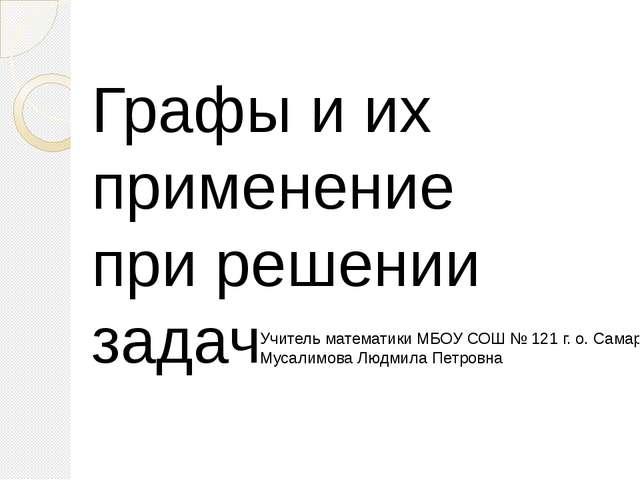 Графы и их применение при решении задач Учитель математики МБОУ СОШ № 121 г....