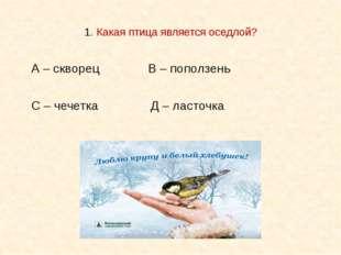 1. Какая птица является оседлой? А – скворец В – поползень С – чечетка Д – л