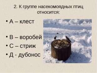 2. К группе насекомоядных птиц относится: А – клест В – воробей С – стриж Д -