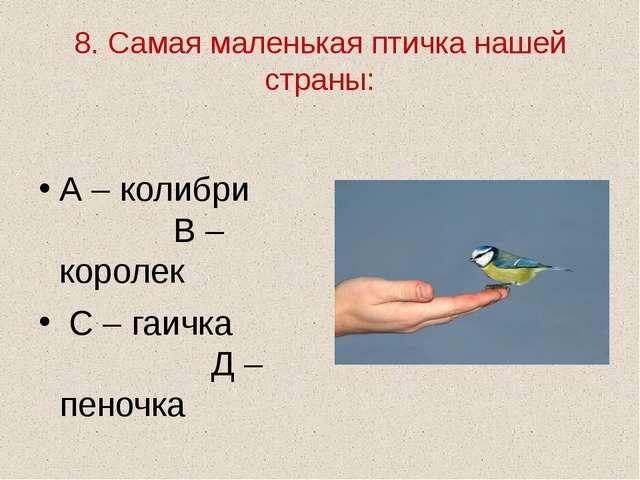 8. Самая маленькая птичка нашей страны: А – колибри В – королек С – гаичка Д...