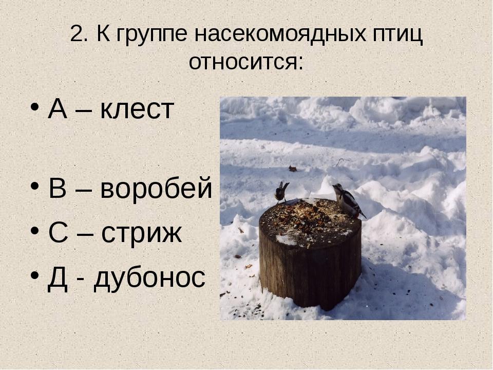 2. К группе насекомоядных птиц относится: А – клест В – воробей С – стриж Д -...