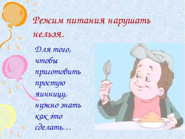 Режим питания нарушать нельзя. Для того, чтобы приготовить простую яичницу, н...