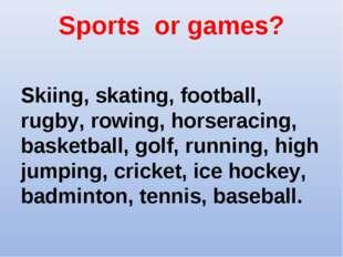 Sports or games? Skiing, skating, football, rugby, rowing, horseracing, baske