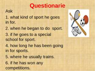 Questionarie Ask 1. what kind of sport he goes in for. 2. when he began to do
