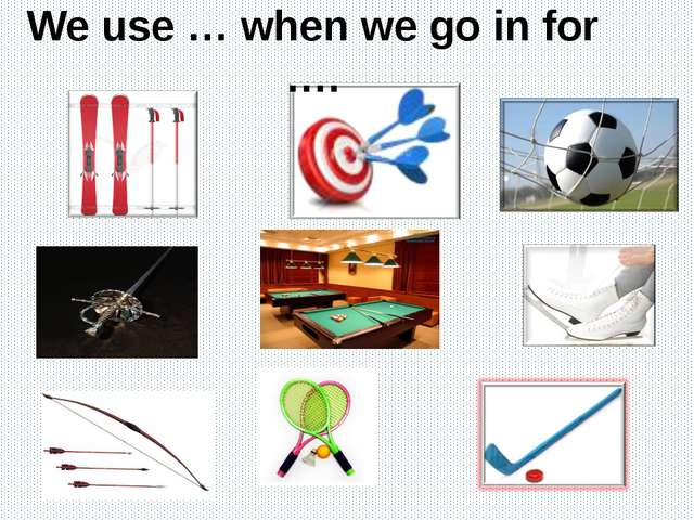 We use … when we go in for ….
