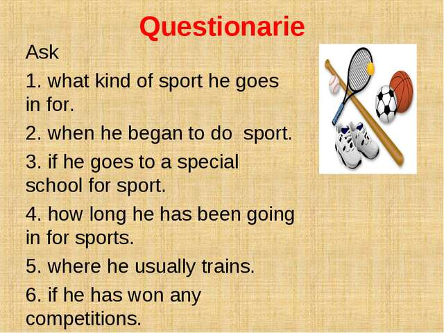 Questionarie Ask 1. what kind of sport he goes in for. 2. when he began to do...