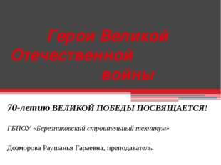 Герои Великой Отечественной войны 70-летию ВЕЛИКОЙ ПОБЕДЫ ПОСВЯЩАЕТСЯ! ГБПОУ