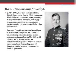 Иван Никитович Кожедуб (1920– 1991), маршал авиации (1985), Герой Советского
