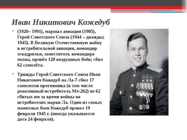 Иван Никитович Кожедуб (1920– 1991), маршал авиации (1985), Герой Советского...