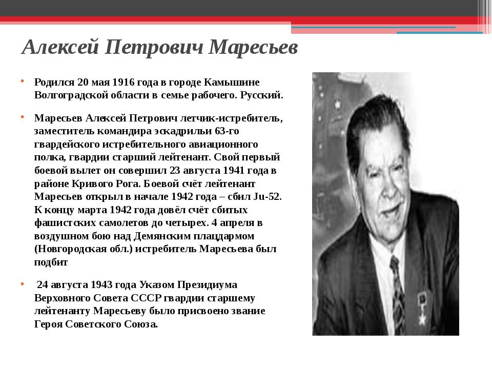 Алексей Петрович Маресьев Родился 20 мая 1916 года в городе Камышине Волгогра...