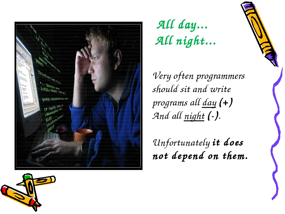 All day... All night... Very often programmers should sit and write programs...