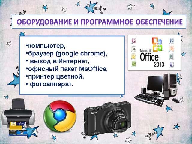 компьютер, браузер (google chrome), выход в Интернет, офисный пакет MsOffice,...