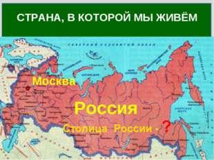 Как называется страна, в которой ты живёшь? СТРАНА, В КОТОРОЙ МЫ ЖИВЁМ Россия