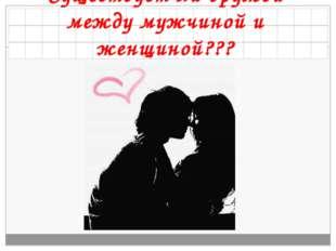 Существует ли дружба между мужчиной и женщиной???
