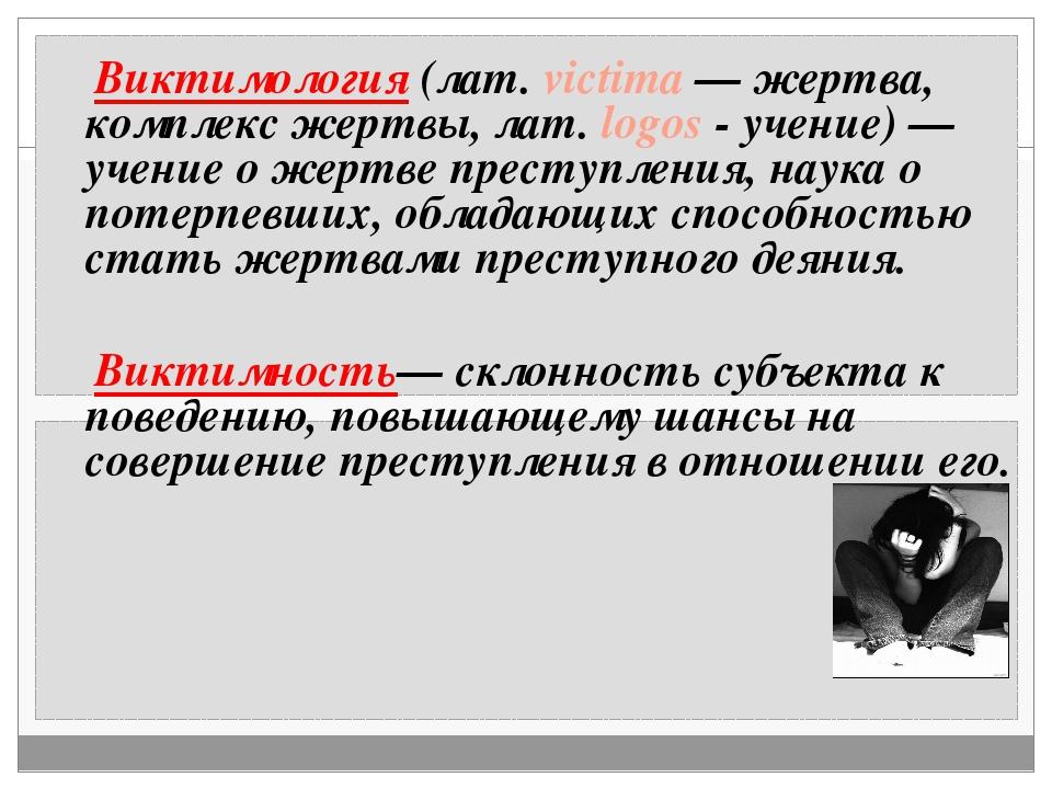 Виктимология (лат. victima — жертва, комплекс жертвы, лат. logos - учение) —...