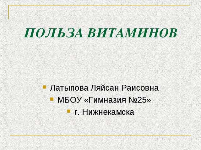 ПОЛЬЗА ВИТАМИНОВ Латыпова Ляйсан Раисовна МБОУ «Гимназия №25» г. Нижнекамска