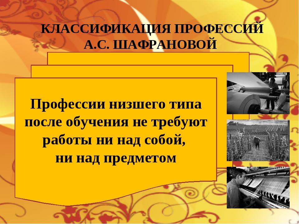 КЛАССИФИКАЦИЯ ПРОФЕССИЙ А.С. ШАФРАНОВОЙ Профессии низшего типа после обучения...