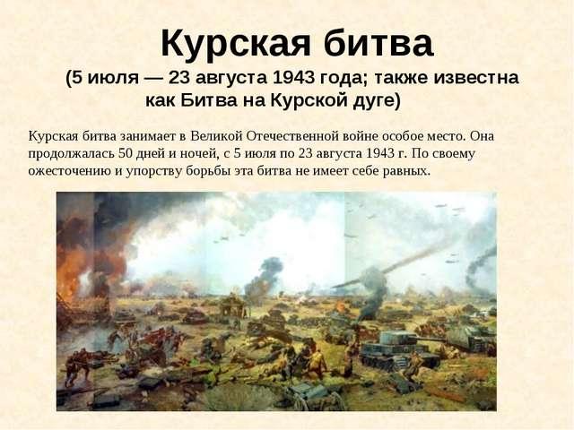 Курская битва (5 июля — 23 августа 1943 года; также известна как Битва на Ку...