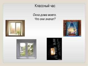 Классный час Окна дома моего. Что они значат?
