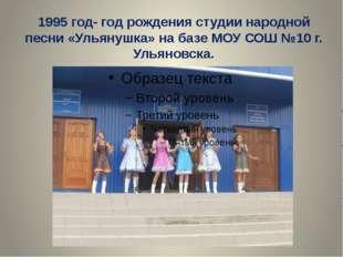 1995 год- год рождения студии народной песни «Ульянушка» на базе МОУ СОШ №10
