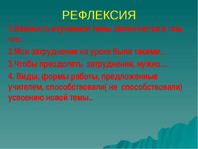 РЕФЛЕКСИЯ 1.Важность изучаемой темы заключается в том, что… 2.Мои затруднения...