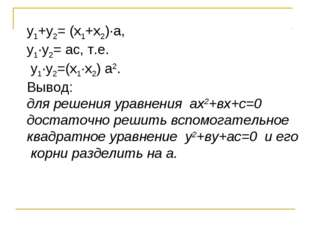 у1+у2= (х1+х2)∙а, у1∙у2= ас, т.е. у1∙у2=(х1∙х2) а2. Вывод: для решения уравн
