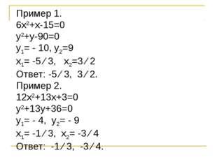 Пример 1. 6х2+х-15=0 у2+у-90=0 у1= - 10, у2=9 х1= -5 ∕ 3, х2=3 ∕ 2 Ответ: -5