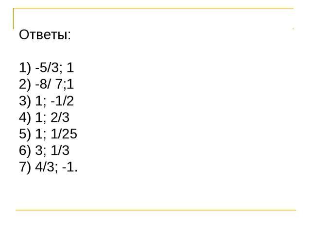 Ответы: -5/3; 1 -8/ 7;1 1; -1/2 1; 2/3 1; 1/25 3; 1/3 4/3; -1.