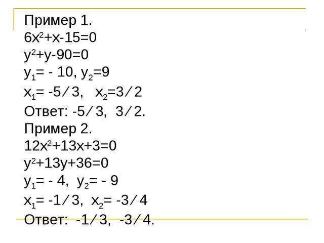 Пример 1. 6х2+х-15=0 у2+у-90=0 у1= - 10, у2=9 х1= -5 ∕ 3, х2=3 ∕ 2 Ответ: -5...