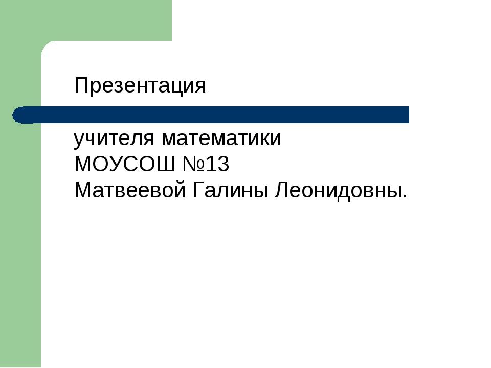 Презентация учителя математики МОУСОШ №13 Матвеевой Галины Леонидовны.