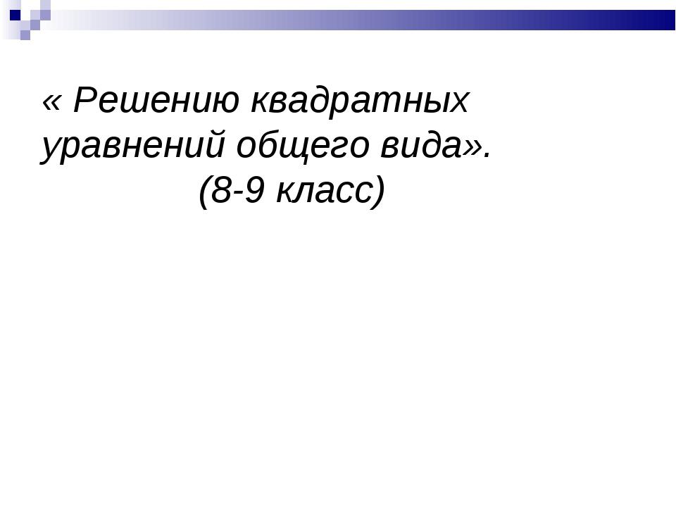 « Решению квадратных уравнений общего вида». (8-9 класс)