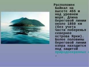 Расположен Байкал на высоте 455м над уровнем моря. Длина береговой линии ок