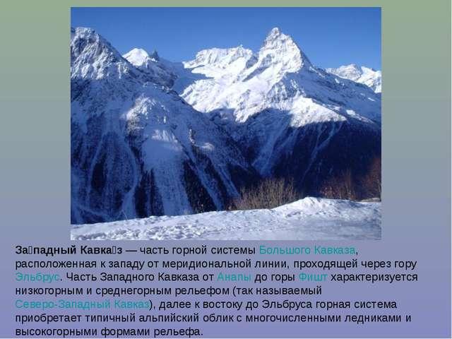 За́падный Кавка́з — часть горной системы Большого Кавказа, расположенная к за...